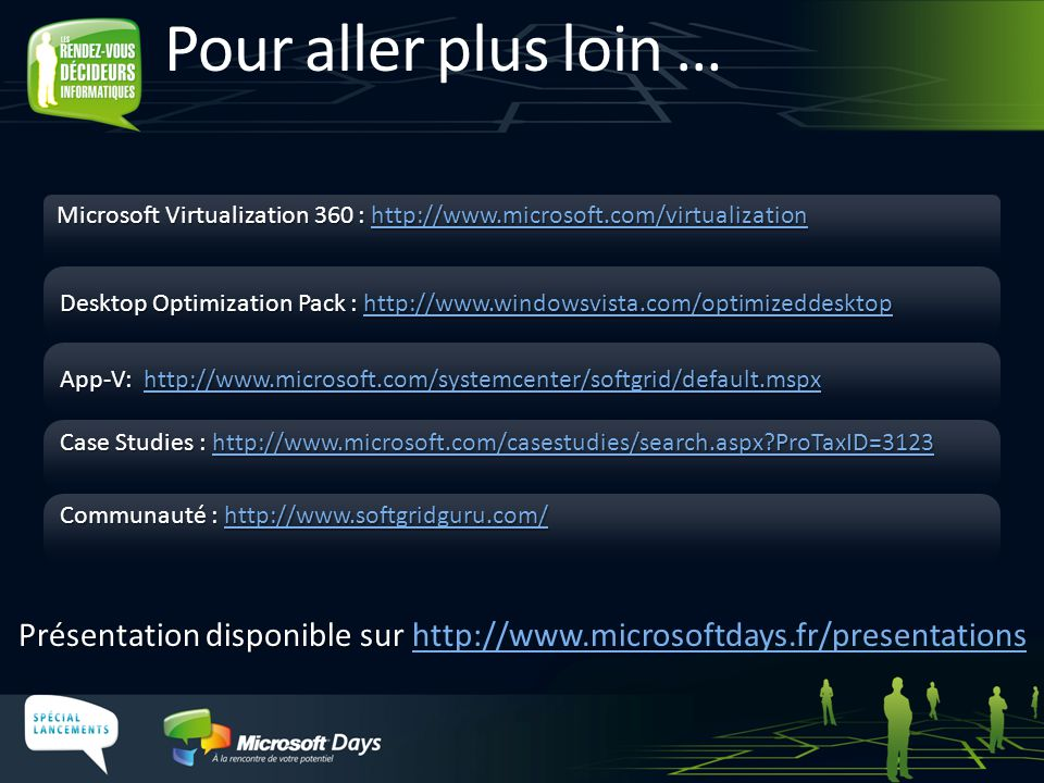 Présentation disponible sur Présentation disponible sur http://www.microsoftdays.fr/presentationshttp://www.microsoftdays.fr/presentations Pour aller plus loin … Microsoft Virtualization 360 : http://www.microsoft.com/virtualization http://www.microsoft.com/virtualization Desktop Optimization Pack : http://www.windowsvista.com/optimizeddesktop http://www.windowsvista.com/optimizeddesktop Case Studies : http://www.microsoft.com/casestudies/search.aspx?ProTaxID=3123 http://www.microsoft.com/casestudies/search.aspx?ProTaxID=3123 Communauté : http://www.softgridguru.com/ http://www.softgridguru.com/ App-V: http://www.microsoft.com/systemcenter/softgrid/default.mspx http://www.microsoft.com/systemcenter/softgrid/default.mspx
