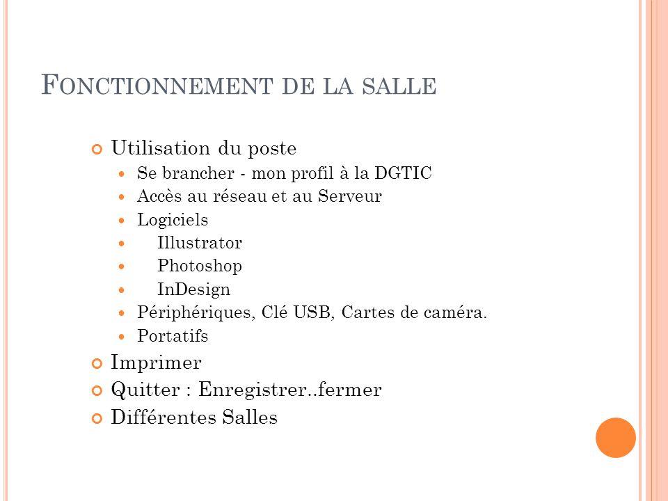 F ONCTIONNEMENT DE LA SALLE Utilisation du poste  Se brancher - mon profil à la DGTIC  Accès au réseau et au Serveur  Logiciels  Illustrator  Photoshop  InDesign  Périphériques, Clé USB, Cartes de caméra.