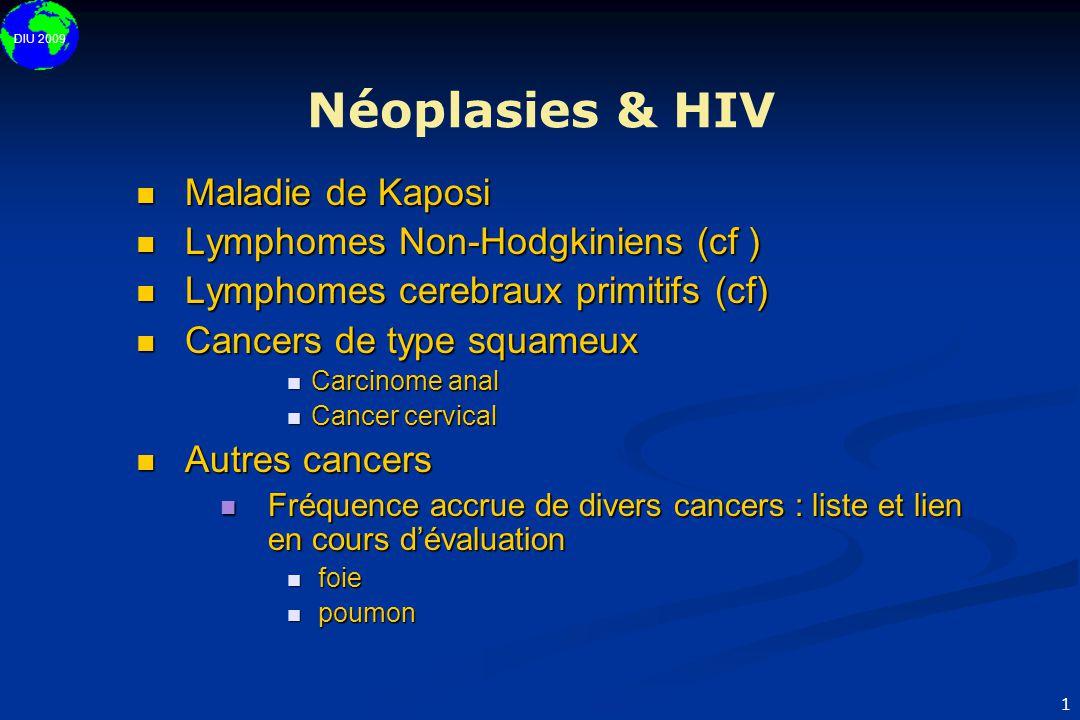 DIU 2009 1 Néoplasies & HIV  Maladie de Kaposi  Lymphomes Non-Hodgkiniens (cf )  Lymphomes cerebraux primitifs (cf)  Cancers de type squameux  Ca