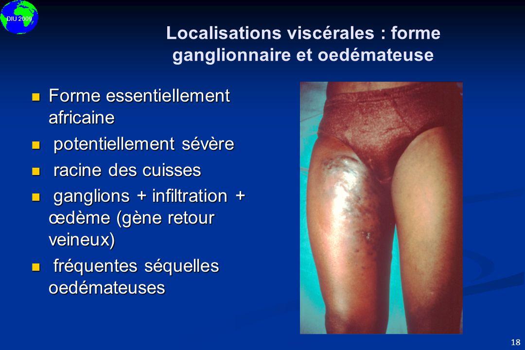 DIU 2009 18 Localisations viscérales : forme ganglionnaire et oedémateuse  Forme essentiellement africaine  potentiellement sévère  racine des cuis