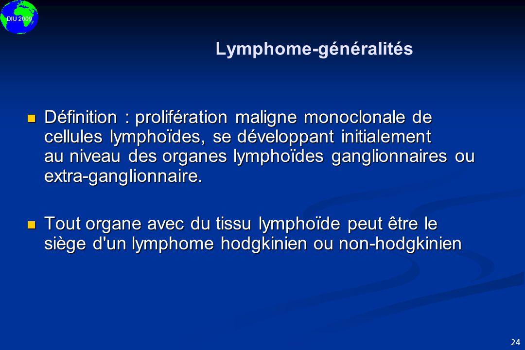 DIU 2009 24 Lymphome-généralités  Définition : prolifération maligne monoclonale de cellules lymphoïdes, se développant initialement au niveau des or