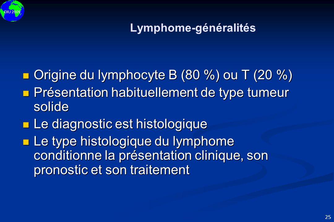 DIU 2009 25 Lymphome-généralités  Origine du lymphocyte B (80 %) ou T (20 %)  Présentation habituellement de type tumeur solide  Le diagnostic est