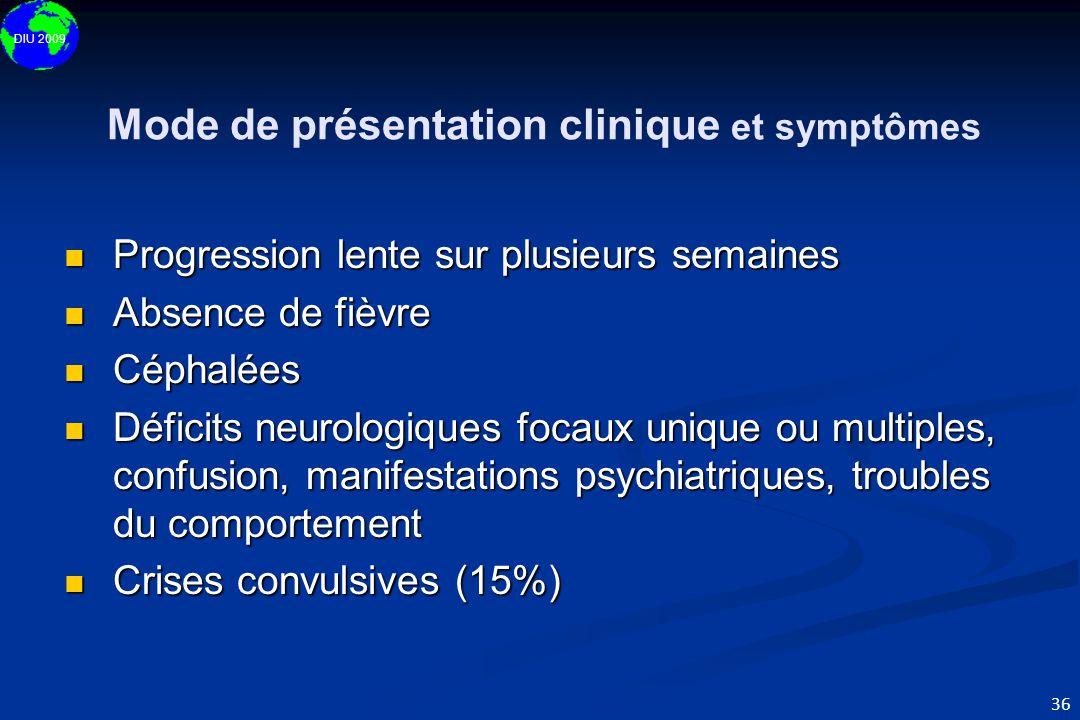 DIU 2009 36 Mode de présentation clinique et symptômes  Progression lente sur plusieurs semaines  Absence de fièvre  Céphalées  Déficits neurologi