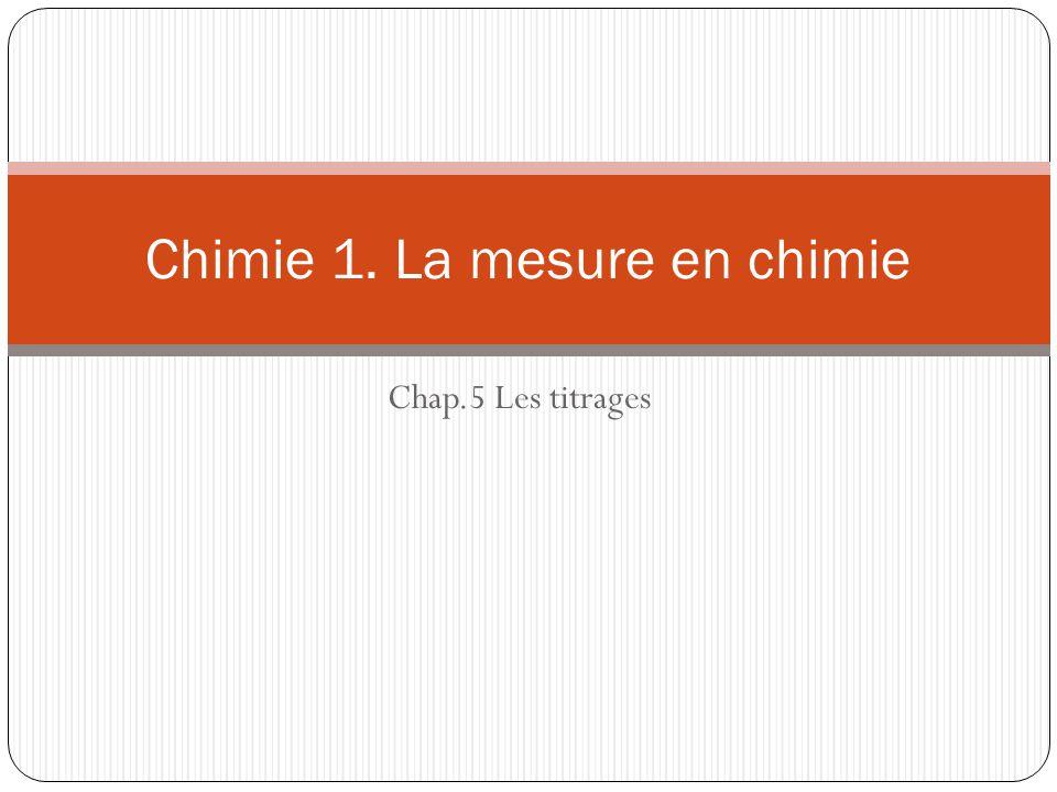 Chap.5 Les titrages Chimie 1. La mesure en chimie