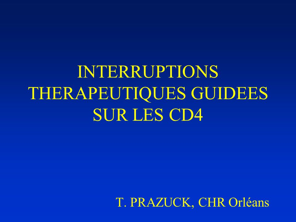 INTERRUPTIONS THERAPEUTIQUES GUIDEES SUR LES CD4 T. PRAZUCK, CHR Orléans