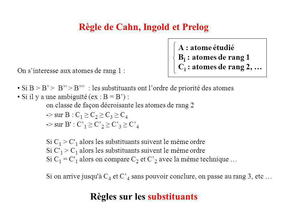 Règle de Cahn, Ingold et Prelog Règles sur les substituants On s'interesse aux atomes de rang 1 : • Si B > B' > B'' > B''' : les substituants ont l'ordre de priorité des atomes • Si il y a une ambiguïté (ex : B = B') : on classe de façon décroisante les atomes de rang 2 -> sur B : C 1 ≥ C 2 ≥ C 3 ≥ C 4 -> sur B : C' 1 ≥ C' 2 ≥ C' 3 ≥ C' 4 Si C 1 > C 1 alors les substituants suivent le même ordre Si C 1 > C 1 alors les substituants suivent le même ordre Si C 1 = C 1 alors on compare C 2 et C' 2 avec la même technique … Si on arrive jusqu à C 4 et C' 4 sans pouvoir conclure, on passe au rang 3, etc … A : atome étudié B i : atomes de rang 1 C i : atomes de rang 2, …