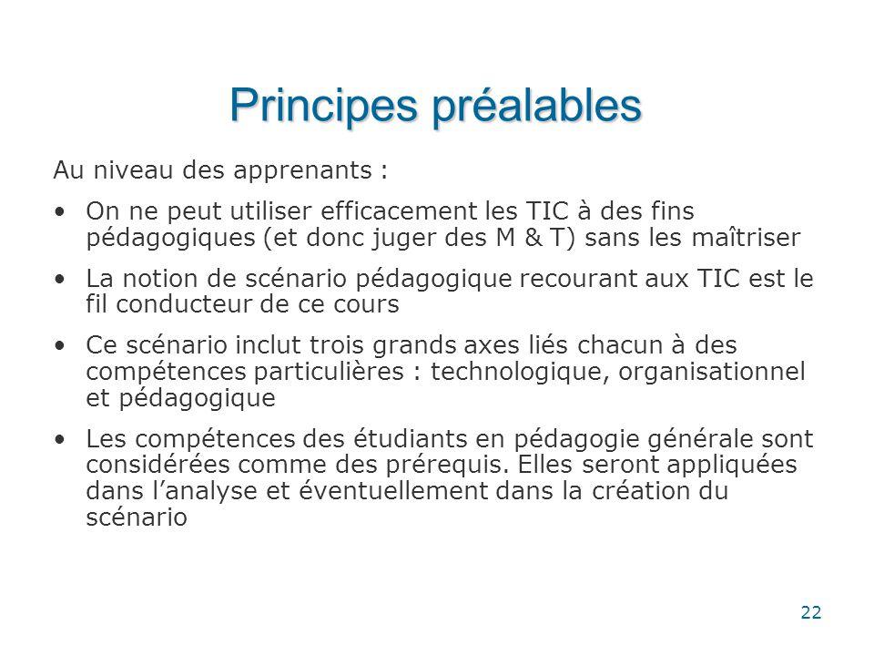 22 Principes préalables Au niveau des apprenants : •On ne peut utiliser efficacement les TIC à des fins pédagogiques (et donc juger des M & T) sans le