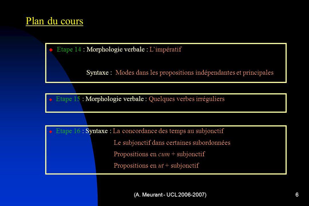 (A. Meurant - UCL 2006-2007)6 Plan du cours  Etape 14 : Morphologie verbale : L'impératif Syntaxe : Modes dans les propositions indépendantes et prin