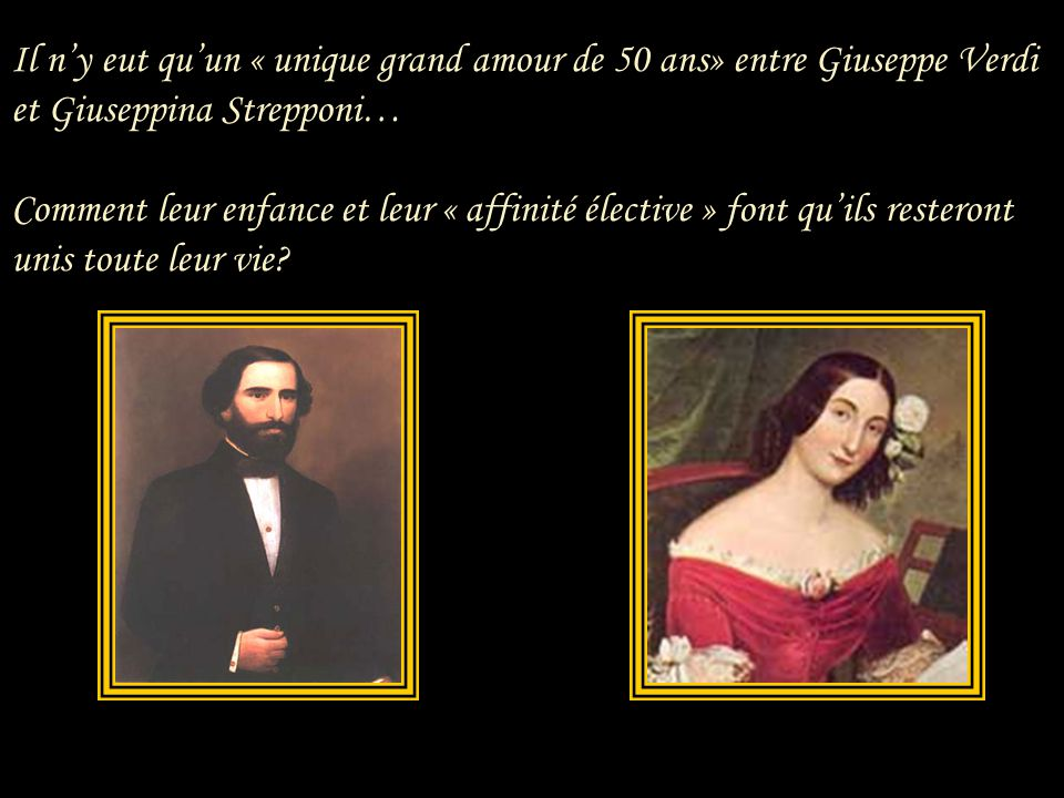 Il n'y eut qu'un « unique grand amour de 50 ans» entre Giuseppe Verdi et Giuseppina Strepponi… Comment leur enfance et leur « affinité élective » font qu'ils resteront unis toute leur vie?