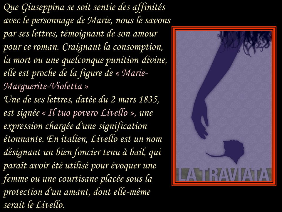 Le librettiste Piave connaissait lui aussi très bien la situation du couple Verdi-Strepponi. En écrivant le livret de La Traviata, il renonça à tout c