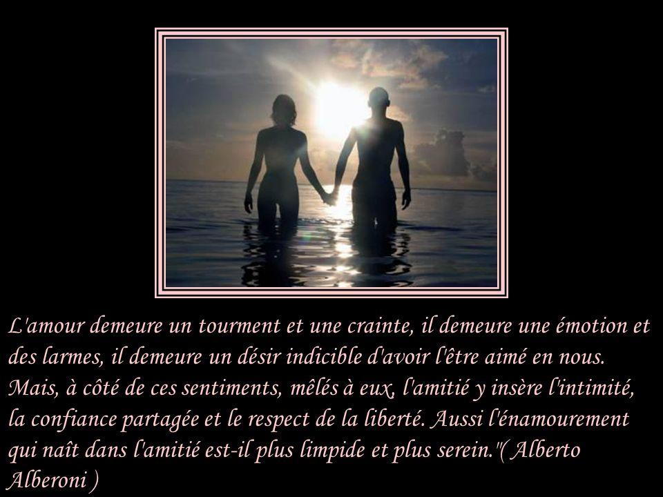 L'amour qui naît de l'amitié a déjà parcouru une étape de ce chemin. Nous connaissons notre ami, ses limites, mais aussi ses qualités. Et surtout, nou
