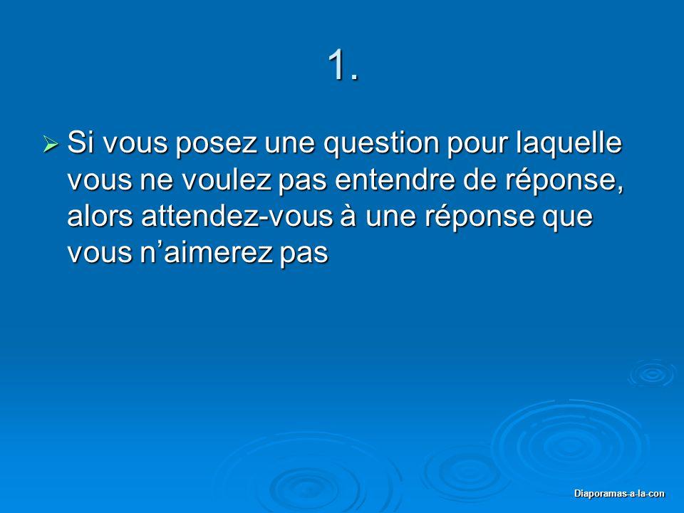 Diaporamas-a-la-con 1.  Si vous posez une question pour laquelle vous ne voulez pas entendre de réponse, alors attendez-vous à une réponse que vous n
