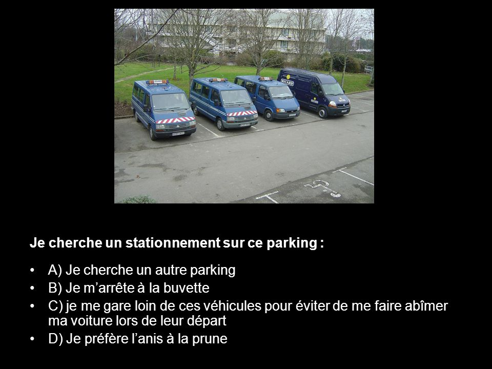 Je cherche un stationnement sur ce parking : •A) Je cherche un autre parking •B) Je m'arrête à la buvette •C) je me gare loin de ces véhicules pour év