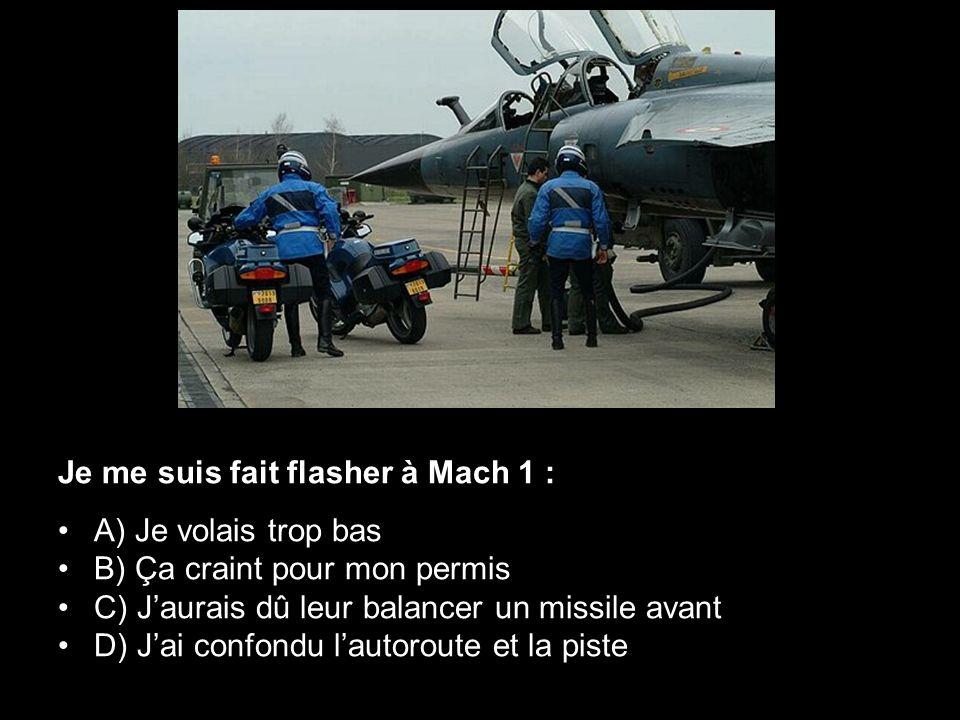 Je me suis fait flasher à Mach 1 : •A) Je volais trop bas •B) Ça craint pour mon permis •C) J'aurais dû leur balancer un missile avant •D) J'ai confon