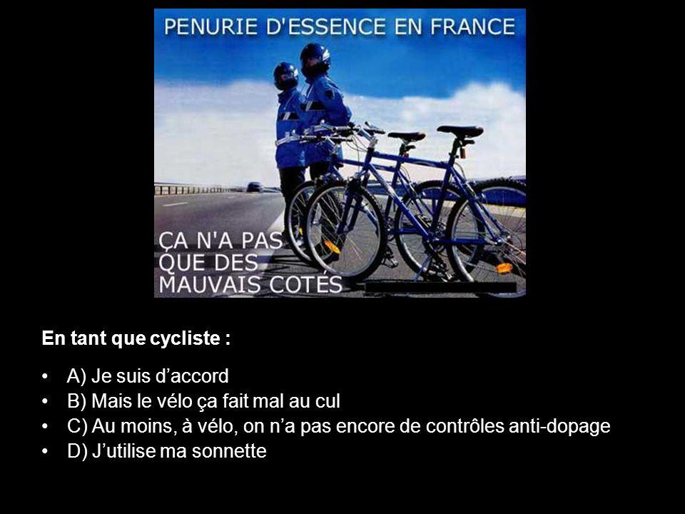 En tant que cycliste : •A) Je suis d'accord •B) Mais le vélo ça fait mal au cul •C) Au moins, à vélo, on n'a pas encore de contrôles anti-dopage •D) J
