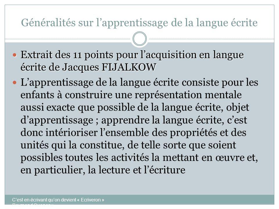 Généralités sur l'apprentissage de la langue écrite  Extrait des 11 points pour l'acquisition en langue écrite de Jacques FIJALKOW  Cette construction s'effectue progressivement, de manière continue et discontinue, par la redécouverte des propriétés de la langue écrite C'est en écrivant qu'on devient « Ecriveron » Raymond Queneau