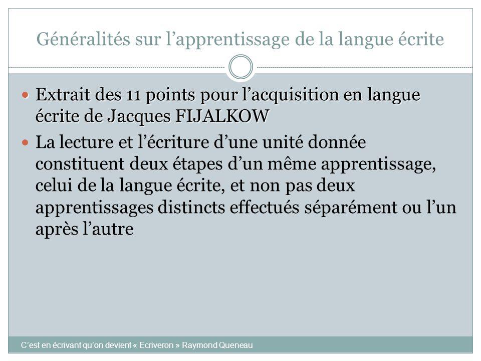 Généralités sur l'apprentissage de la langue écrite  Extrait des 11 points pour l'acquisition en langue écrite de Jacques FIJALKOW  De manière générale, et pour chaque unité d'écrit en particulier, la lecture précède l'écriture.