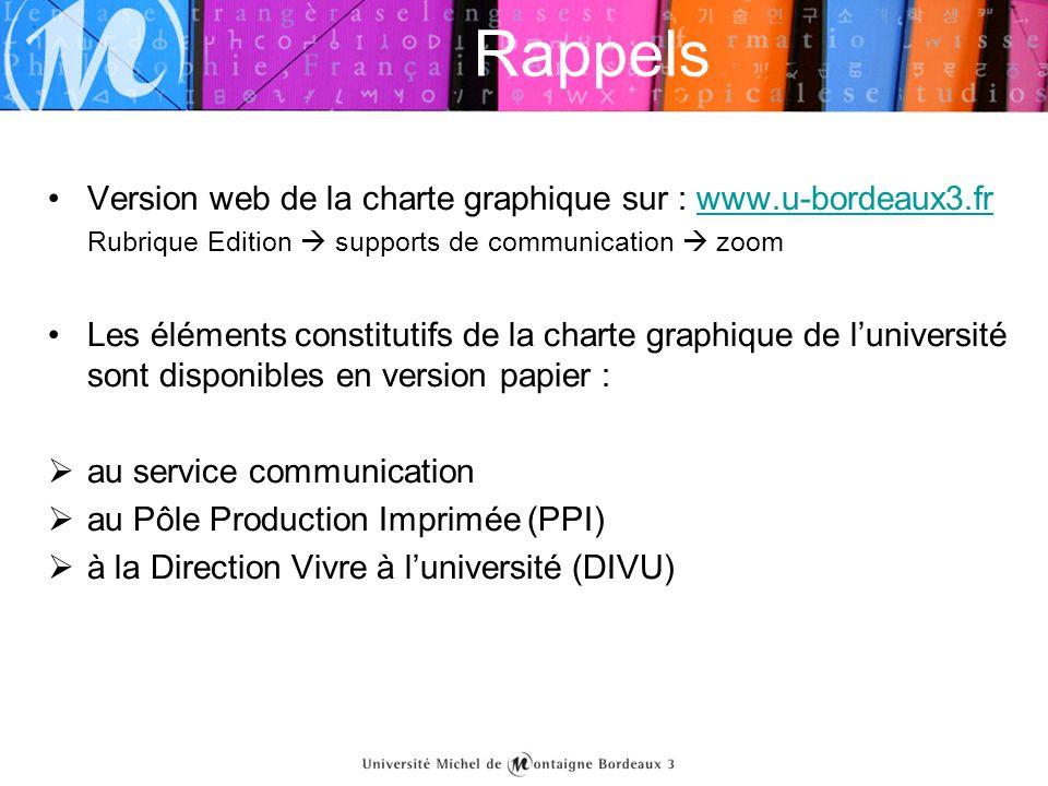 Rappels •Version web de la charte graphique sur : www.u-bordeaux3.frwww.u-bordeaux3.fr Rubrique Edition  supports de communication  zoom •Les élémen