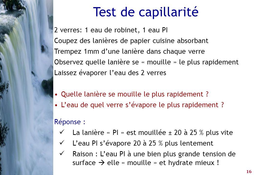 16 Test de capillarité 2 verres: 1 eau de robinet, 1 eau PI Coupez des lanières de papier cuisine absorbant Trempez 1mm d'une lanière dans chaque verr