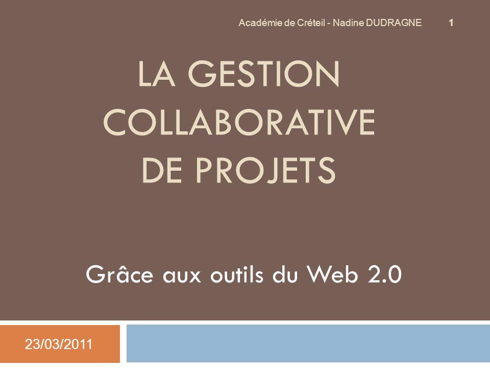 LA GESTION COLLABORATIVE DE PROJETS Grâce aux outils du Web 2.0 23/03/2011 Académie de Créteil - Nadine DUDRAGNE 1