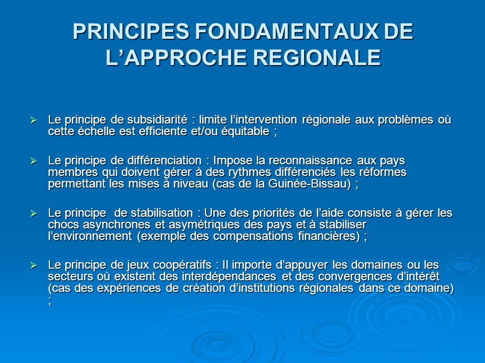 PRINCIPES FONDAMENTAUX DE L'APPROCHE REGIONALE  Le principe de cohérence : Il s'agit à la fois d'articuler les appuis nationaux et régionaux, les appuis bilatéraux et multilatéraux (cas de l'approche de l'Union européenne qui s'efforce d'articuler les PIR aux PIN) ;  Le principe de flexibilité : L'appui extérieur doit accompagner les processus endogènes et non s'y substituer (principe oublié dans le passé avec les institutions de formation entièrement assurées sur ressources régionales) prélèvements communautaires;  Le principe de responsabilité collective : Les politiques nationales peuvent présenter de fortes externalités d'où la nécessité d'une gestion collégiale et d'une régulation à l'échelle régionale.