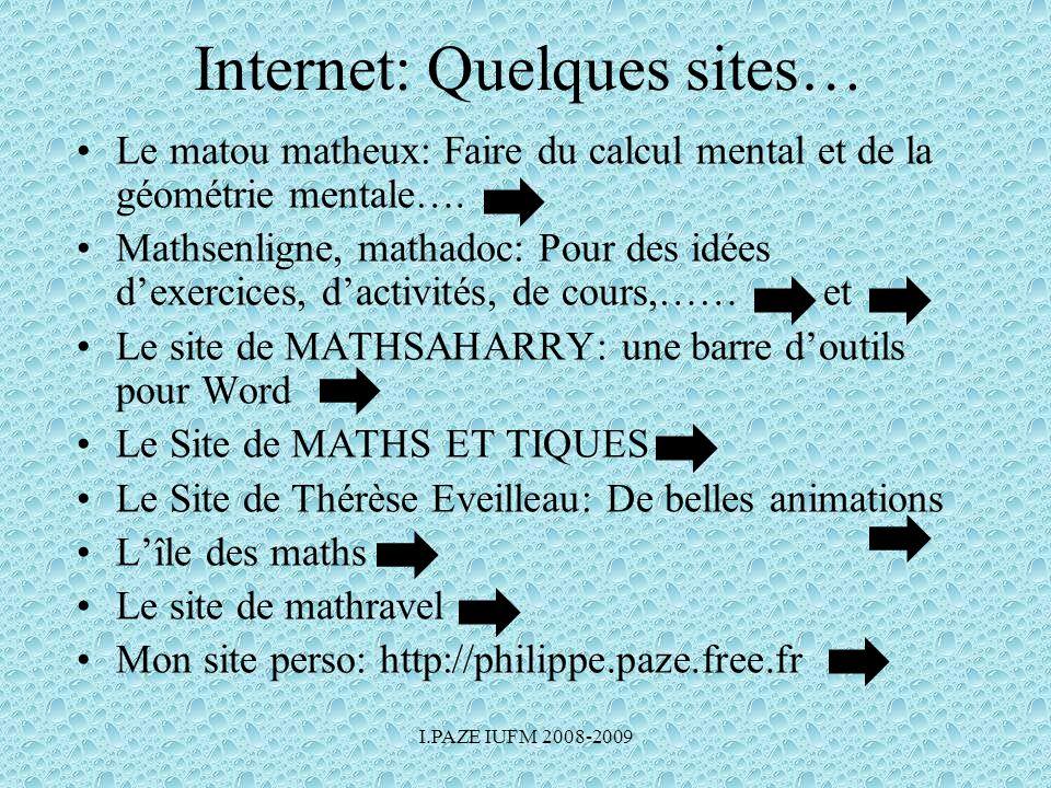 I.PAZE IUFM 2008-2009 Internet: Quelques sites… •Le matou matheux: Faire du calcul mental et de la géométrie mentale…. •Mathsenligne, mathadoc: Pour d