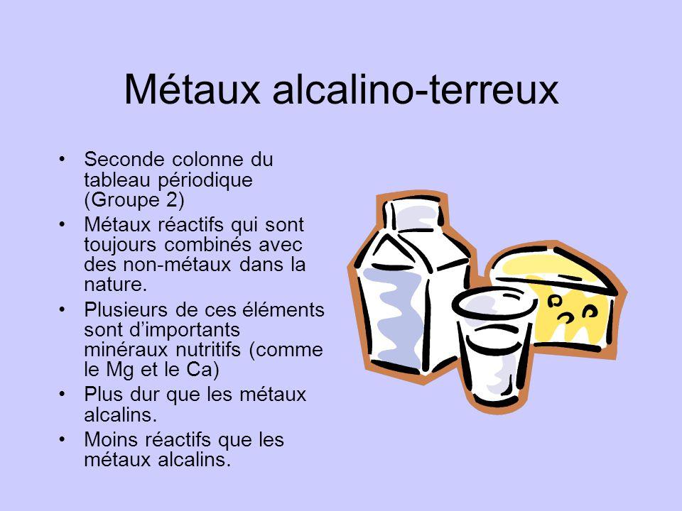 Métaux alcalino-terreux •Seconde colonne du tableau périodique (Groupe 2) •Métaux réactifs qui sont toujours combinés avec des non-métaux dans la natu