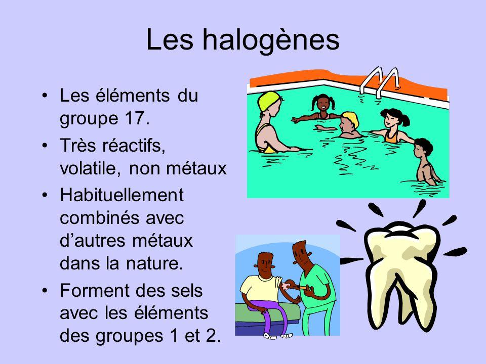 Les halogènes •Les éléments du groupe 17. •Très réactifs, volatile, non métaux •Habituellement combinés avec d'autres métaux dans la nature. •Forment