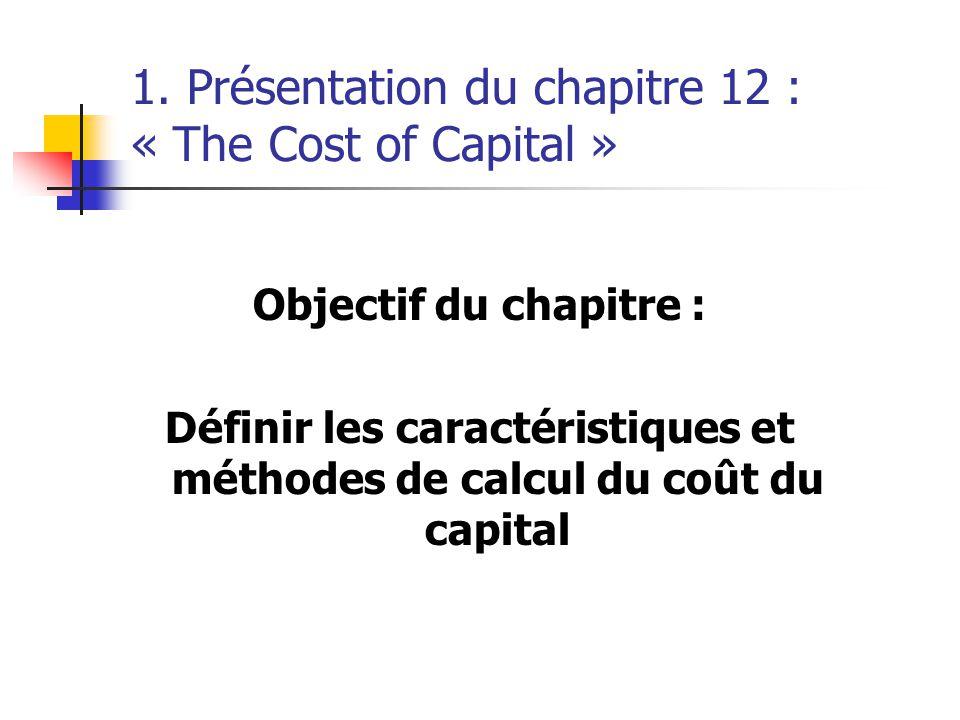 1. Présentation du chapitre 12 : « The Cost of Capital » Objectif du chapitre : Définir les caractéristiques et méthodes de calcul du coût du capital