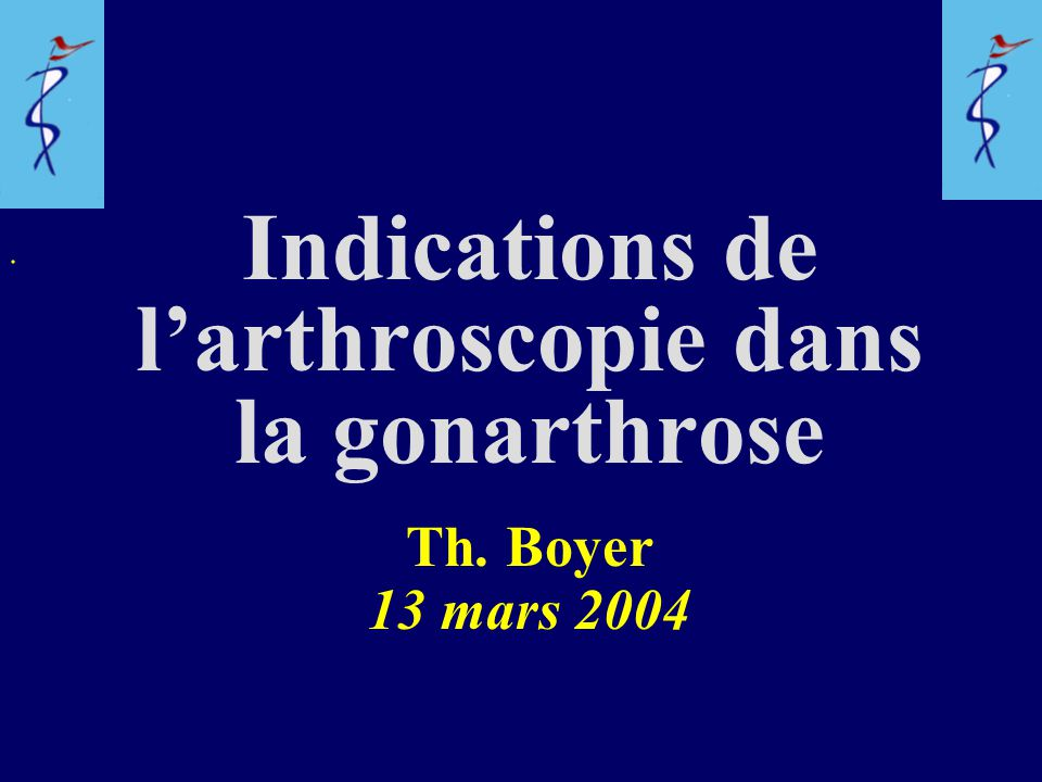 Indications de l'arthroscopie dans la gonarthrose Th. Boyer 13 mars 2004.