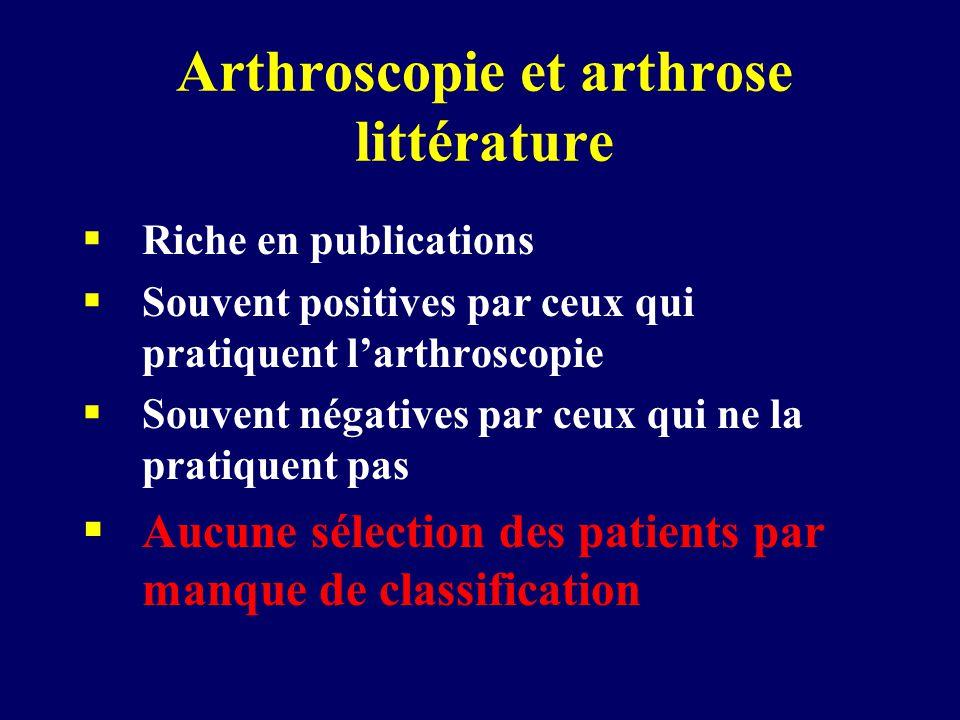 Arthroscopie et arthrose littérature  Riche en publications  Souvent positives par ceux qui pratiquent l'arthroscopie  Souvent négatives par ceux qui ne la pratiquent pas  Aucune sélection des patients par manque de classification