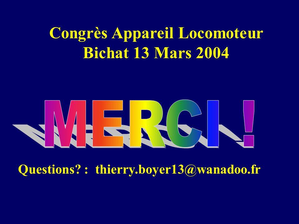 Questions? : thierry.boyer13@wanadoo.fr Congrès Appareil Locomoteur Bichat 13 Mars 2004