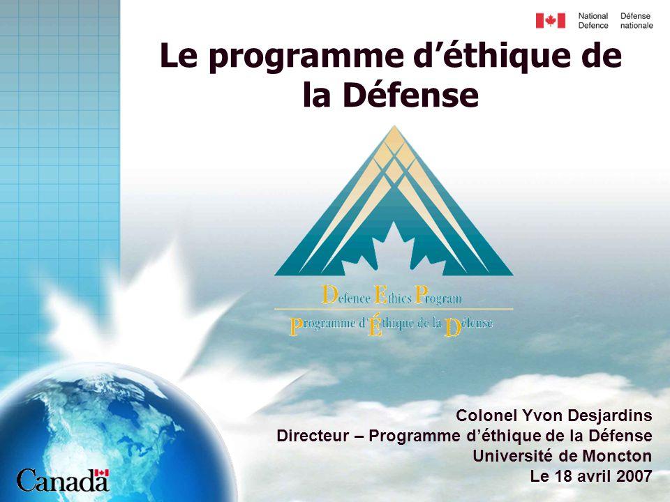 Le programme d'éthique de la Défense Colonel Yvon Desjardins Directeur – Programme d'éthique de la Défense Université de Moncton Le 18 avril 2007