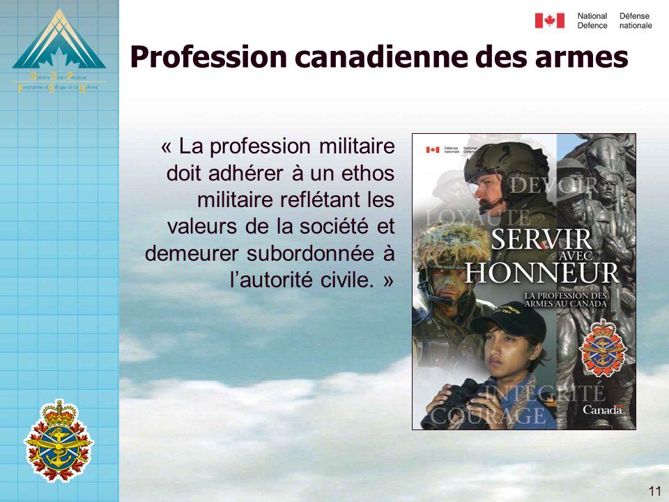 11 Profession canadienne des armes « La profession militaire doit adhérer à un ethos militaire reflétant les valeurs de la société et demeurer subordonnée à l'autorité civile.