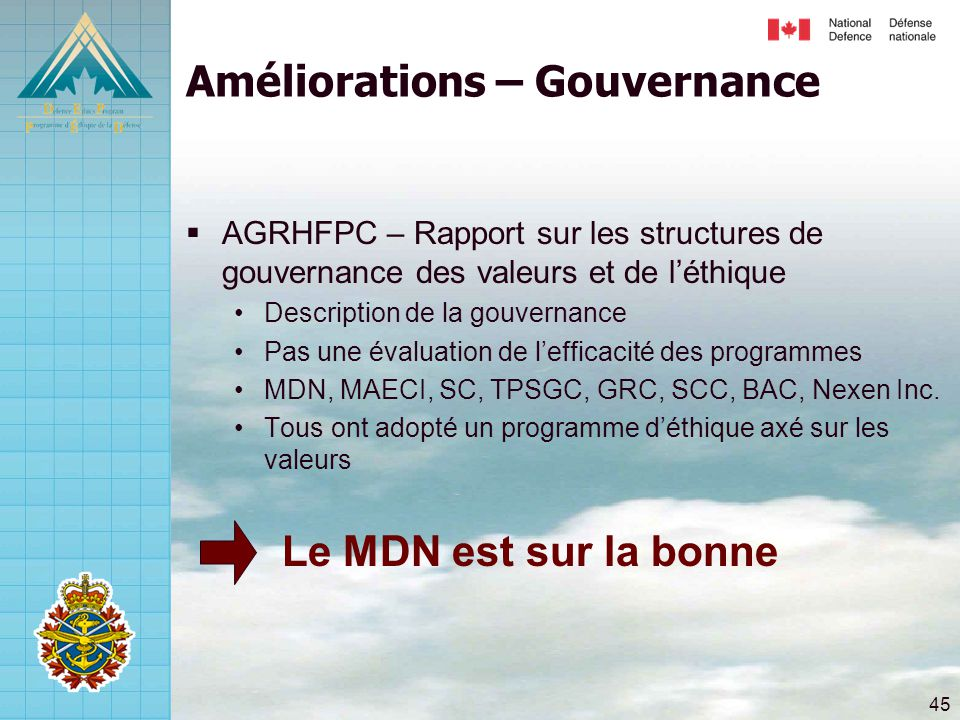 45 Améliorations – Gouvernance  AGRHFPC – Rapport sur les structures de gouvernance des valeurs et de l'éthique •Description de la gouvernance •Pas une évaluation de l'efficacité des programmes •MDN, MAECI, SC, TPSGC, GRC, SCC, BAC, Nexen Inc.