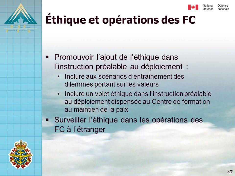 47 Éthique et opérations des FC  Promouvoir l'ajout de l'éthique dans l'instruction préalable au déploiement : •Inclure aux scénarios d'entraînement