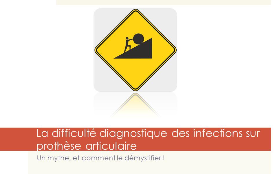 34 La difficulté diagnostique des infections sur prothèse articulaire Un mythe, et comment le démystifier !