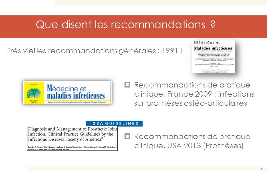 4 Que disent les recommandations ?  Recommandations de pratique clinique, France 2009 : infections sur prothèses ostéo-articulaires  Recommandations