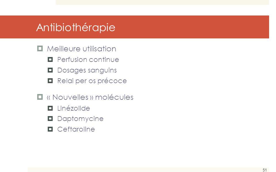 51 Antibiothérapie  Meilleure utilisation  Perfusion continue  Dosages sanguins  Relai per os précoce  « Nouvelles » molécules  Linézolide  Dap