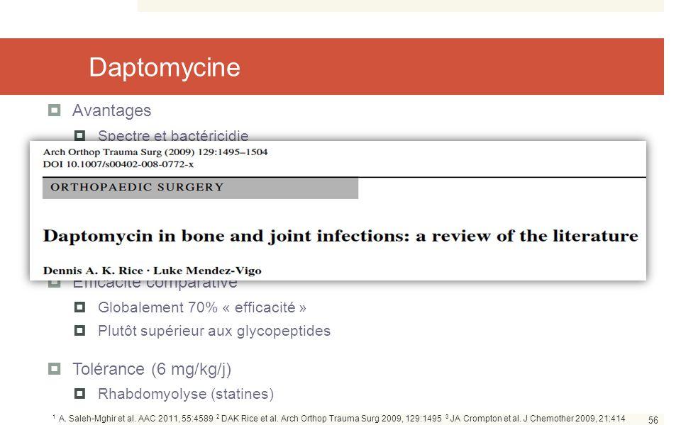 56 Daptomycine  Avantages  Spectre et bactéricidie  Modèle animal: e ffet positif ++ de la rifampicine 1  Expérience chez l'Homme  Cas cliniques