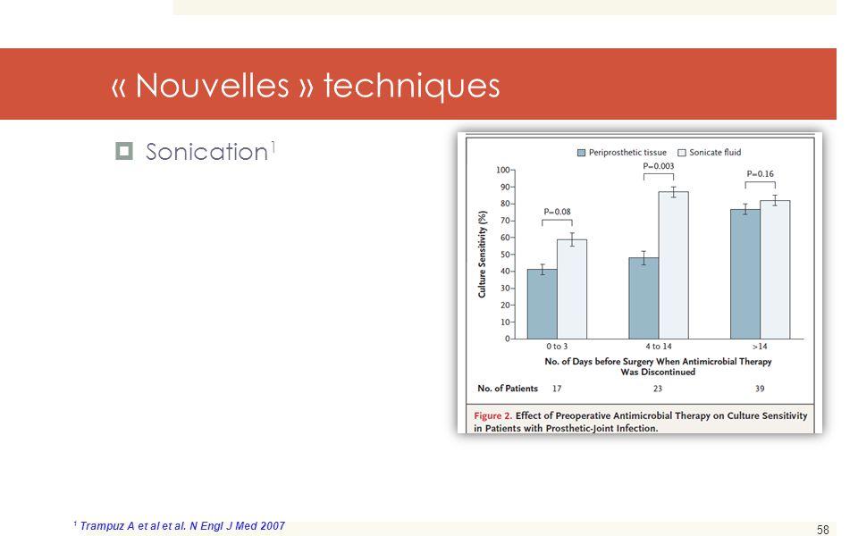 58 « Nouvelles » techniques  Sonication 1 1 Trampuz A et al et al. N Engl J Med 2007