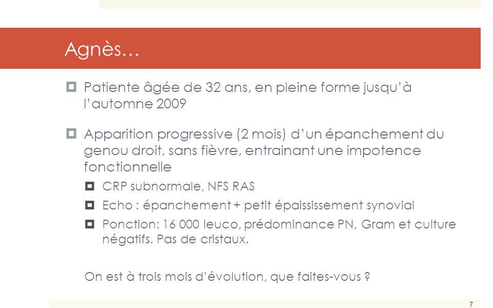 7 Agnès…  Patiente âgée de 32 ans, en pleine forme jusqu'à l'automne 2009  Apparition progressive (2 mois) d'un épanchement du genou droit, sans fiè