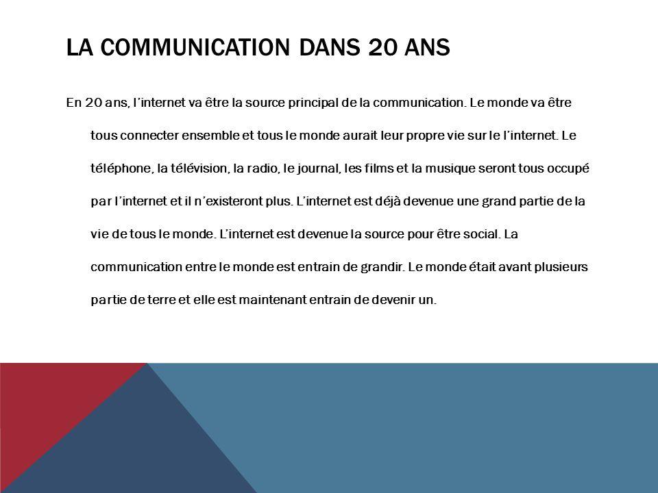 LA COMMUNICATION DANS 20 ANS En 20 ans, l'internet va être la source principal de la communication. Le monde va être tous connecter ensemble et tous l