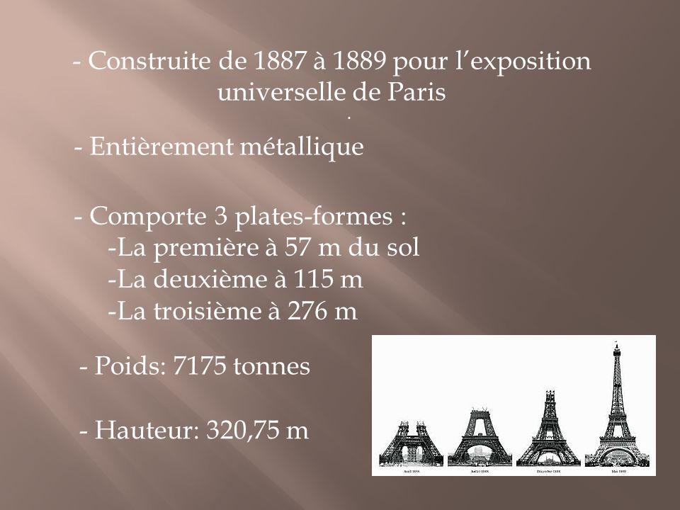 . - Construite de 1887 à 1889 pour l'exposition universelle de Paris - Entièrement métallique - Comporte 3 plates-formes : -La première à 57 m du sol