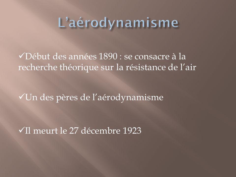  Il meurt le 27 décembre 1923  Début des années 1890 : se consacre à la recherche théorique sur la résistance de l'air  Un des pères de l'aérodynam