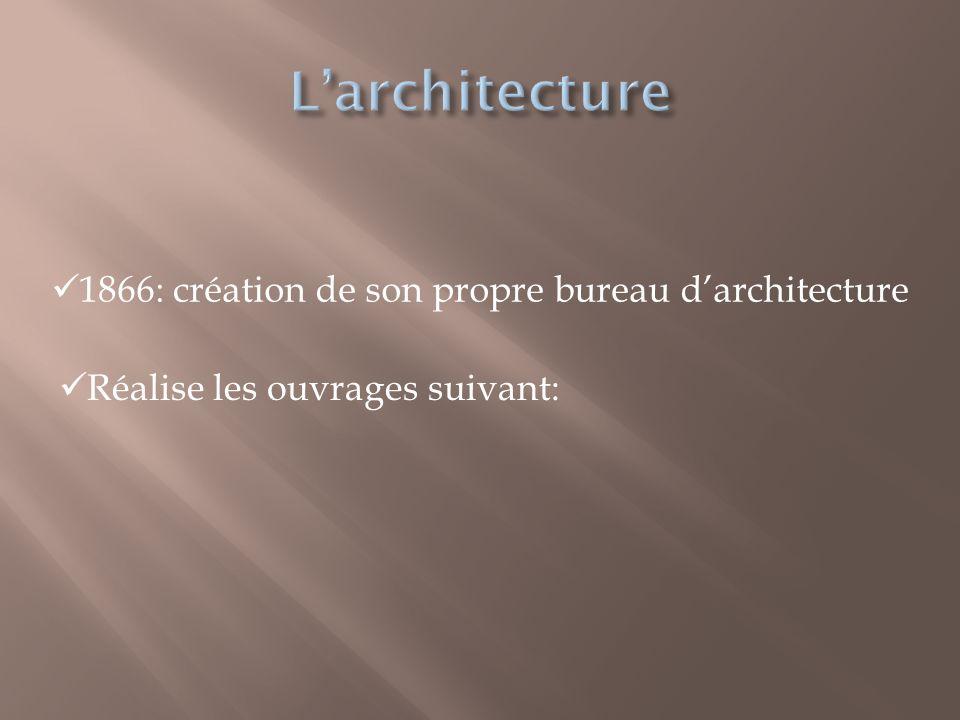  1866: création de son propre bureau d'architecture  Réalise les ouvrages suivant: