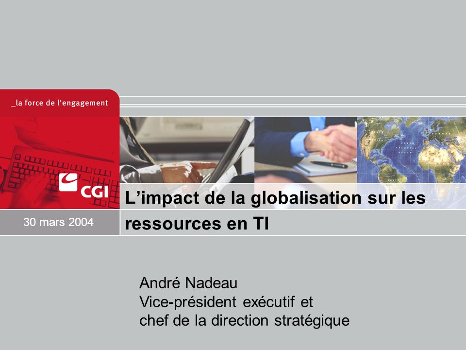 L'impact de la globalisation sur les ressources en TI 30 mars 2004 André Nadeau Vice-président exécutif et chef de la direction stratégique