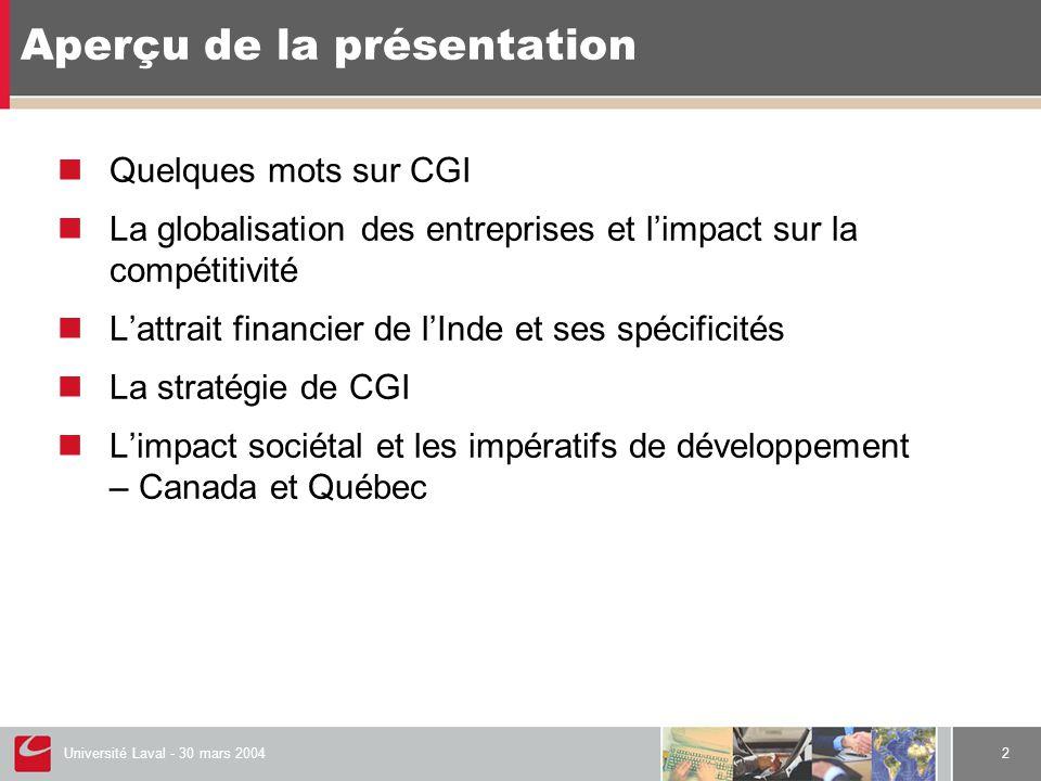 Université Laval - 30 mars 20042 Aperçu de la présentation  Quelques mots sur CGI  La globalisation des entreprises et l'impact sur la compétitivité  L'attrait financier de l'Inde et ses spécificités  La stratégie de CGI  L'impact sociétal et les impératifs de développement – Canada et Québec
