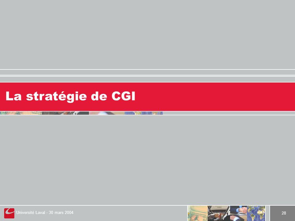 Université Laval - 30 mars 2004 28 La stratégie de CGI