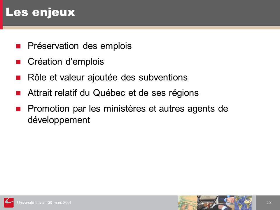 Université Laval - 30 mars 200432 Les enjeux  Préservation des emplois  Création d'emplois  Rôle et valeur ajoutée des subventions  Attrait relatif du Québec et de ses régions  Promotion par les ministères et autres agents de développement